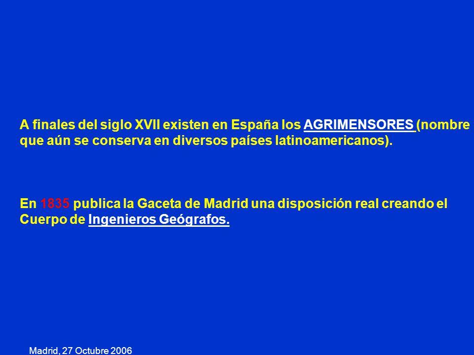 Madrid, 27 Octubre 2006 A finales del siglo XVII existen en España los AGRIMENSORES (nombre que aún se conserva en diversos países latinoamericanos).