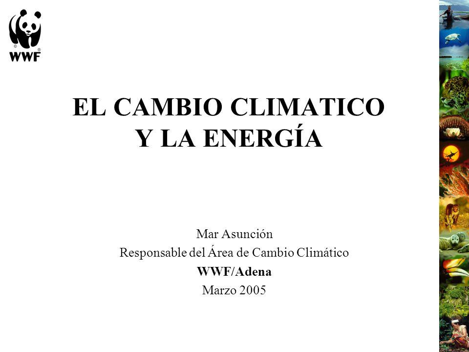 EL CAMBIO CLIMATICO Y LA ENERGÍA Mar Asunción Responsable del Área de Cambio Climático WWF/Adena Marzo 2005
