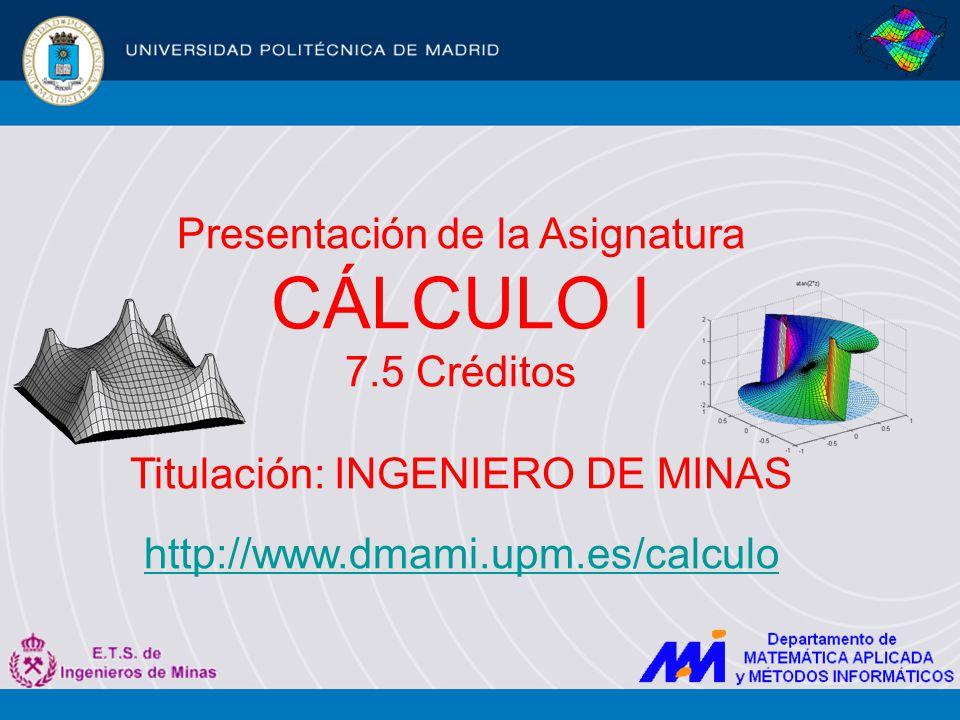 Cálculo I INGENIERO DE MINAS Estructura y Programa Prerrequisitos Algebra Lineal I Fundamentos de Cálculo Sistemas Lineales Cálculo Diferencial e Integral en 1 Variable Cálculo Diferencial en Varias Variables BP1 Prof.