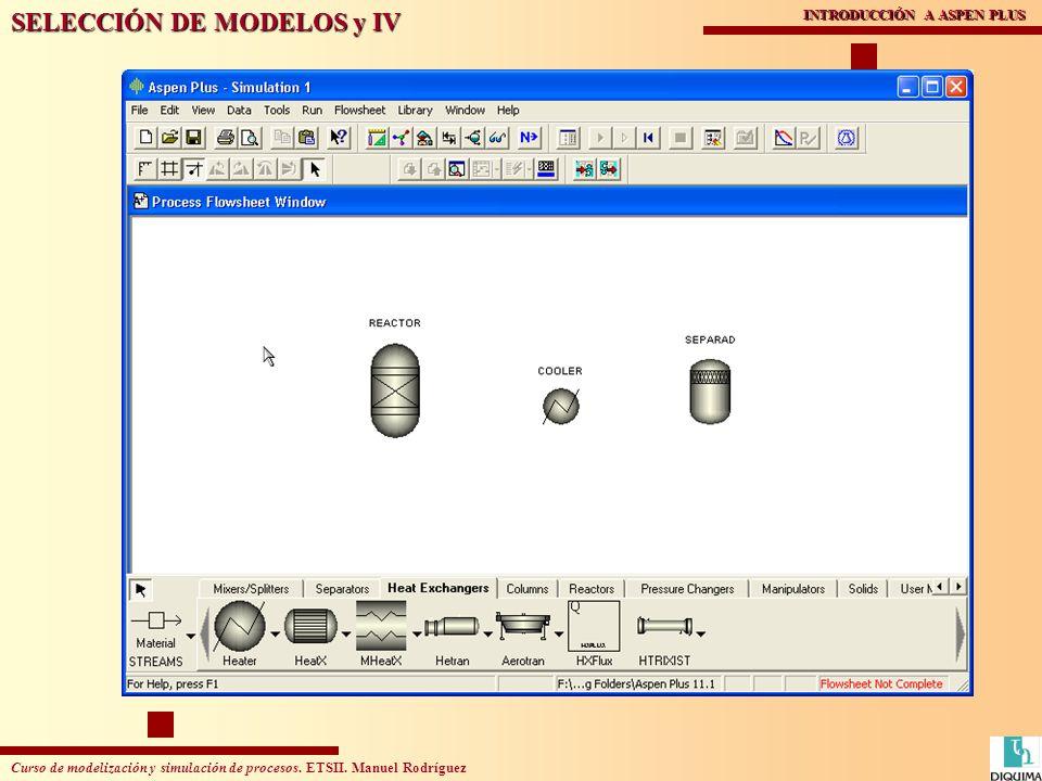 Curso de modelización y simulación de procesos. ETSII. Manuel Rodríguez INTRODUCCIÓN A ASPEN PLUS SELECCIÓN DE MODELOS y IV