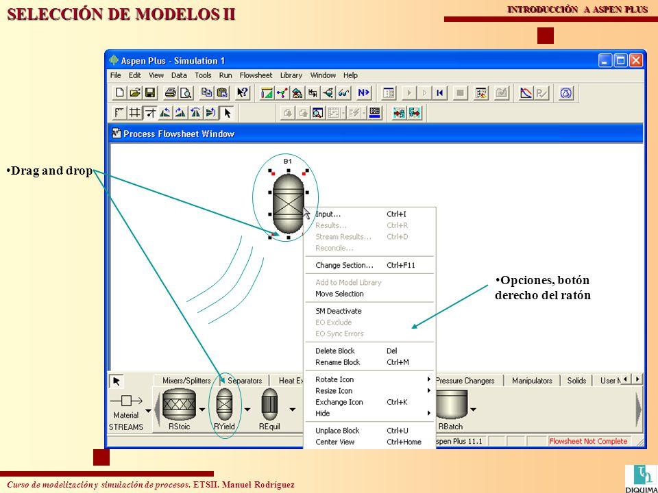 Curso de modelización y simulación de procesos. ETSII. Manuel Rodríguez INTRODUCCIÓN A ASPEN PLUS Drag and drop Opciones, botón derecho del ratón SELE
