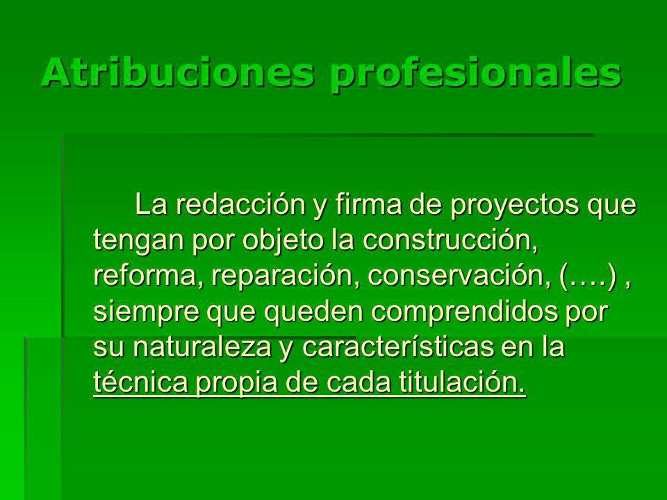 Atribuciones profesionales La redacción y firma de proyectos que tengan por objeto la construcción, reforma, reparación, conservación, (….), siempre que queden comprendidos por su naturaleza y características en la técnica propia de cada titulación.