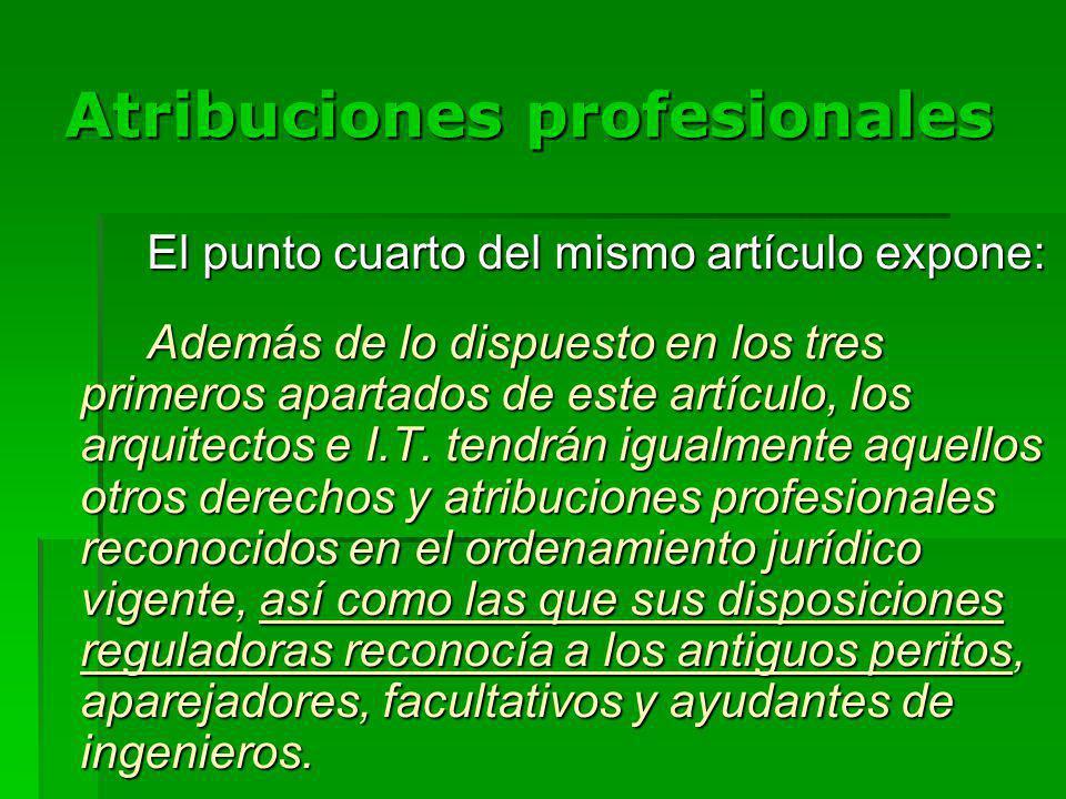 Atribuciones profesionales El punto cuarto del mismo artículo expone: Además de lo dispuesto en los tres primeros apartados de este artículo, los arquitectos e I.T.
