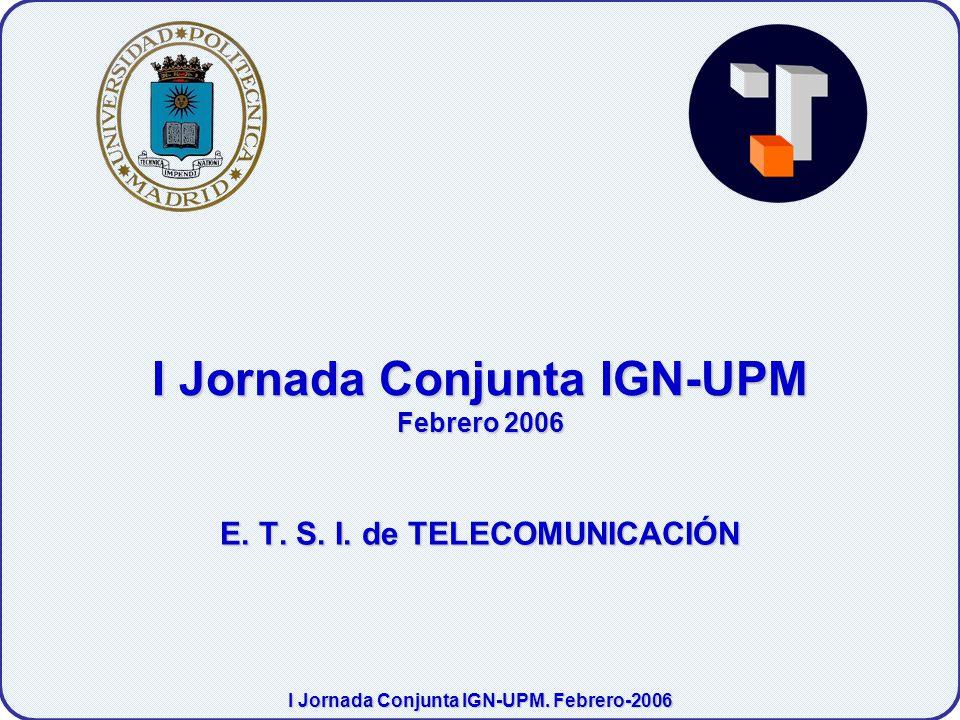 I Jornada Conjunta IGN-UPM. Febrero-2006 I Jornada Conjunta IGN-UPM Febrero 2006 E.