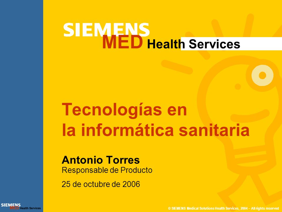 © SIEMENS Medical Solutions Health Services, 2004 – All rights reserved MED Health Services Tecnologías en la informática sanitaria Antonio Torres Res