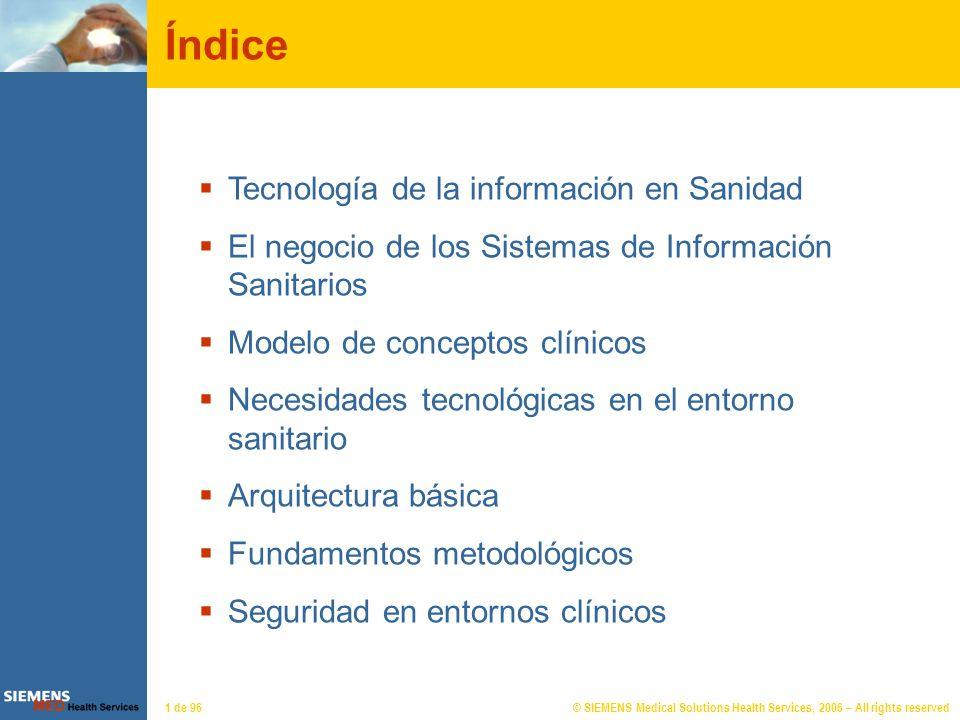 © SIEMENS Medical Solutions Health Services, 2006 – All rights reserved12 de 96 Tecnología en Sanidad Ampliar la cobertura CENTROS PRIVADOS CENTRAL DE EMERGENCIAS ATENCION ESPECIALIZADA ATENCIÓN PRIMARIA ATENCIÓN SOCIAL PORTAL DEL CIUDADANO FARMACIAS SERVICIOS CENTRALES GESTIÓN TELEASISTENCIA INDICE IT en Sanidad Negocio de los SI sanitariosNegocio de los SI sanitarios Necesidades tecnológicasNecesidades tecnológicas Arquitectura básicaArquitectura básica Seguridad en entornos clínicosSeguridad en entornos clínicos Modelo de conceptosModelo de conceptos Fundamentos metodológicosFundamentos metodológicos Proceso de desarrolloProceso de desarrollo