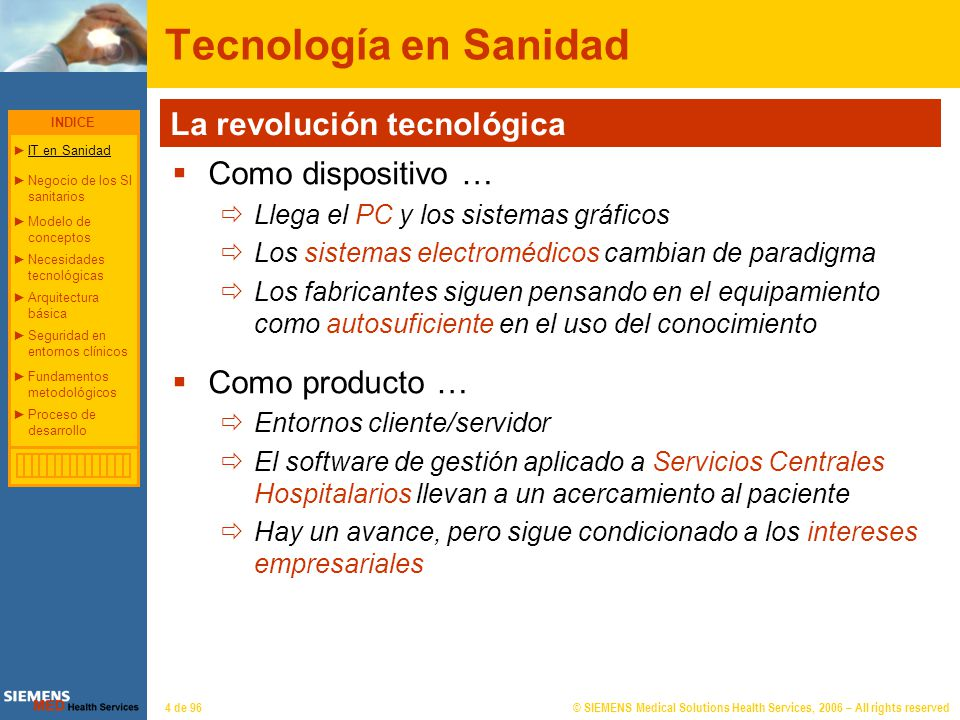 © SIEMENS Medical Solutions Health Services, 2006 – All rights reserved4 de 96 Tecnología en Sanidad La revolución tecnológica Como dispositivo … Lleg