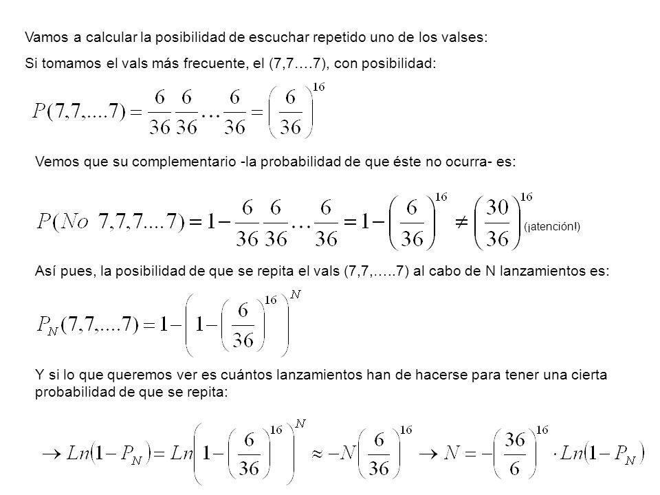 Vamos a calcular la posibilidad de escuchar repetido uno de los valses: Si tomamos el vals más frecuente, el (7,7….7), con posibilidad: Así pues, la p