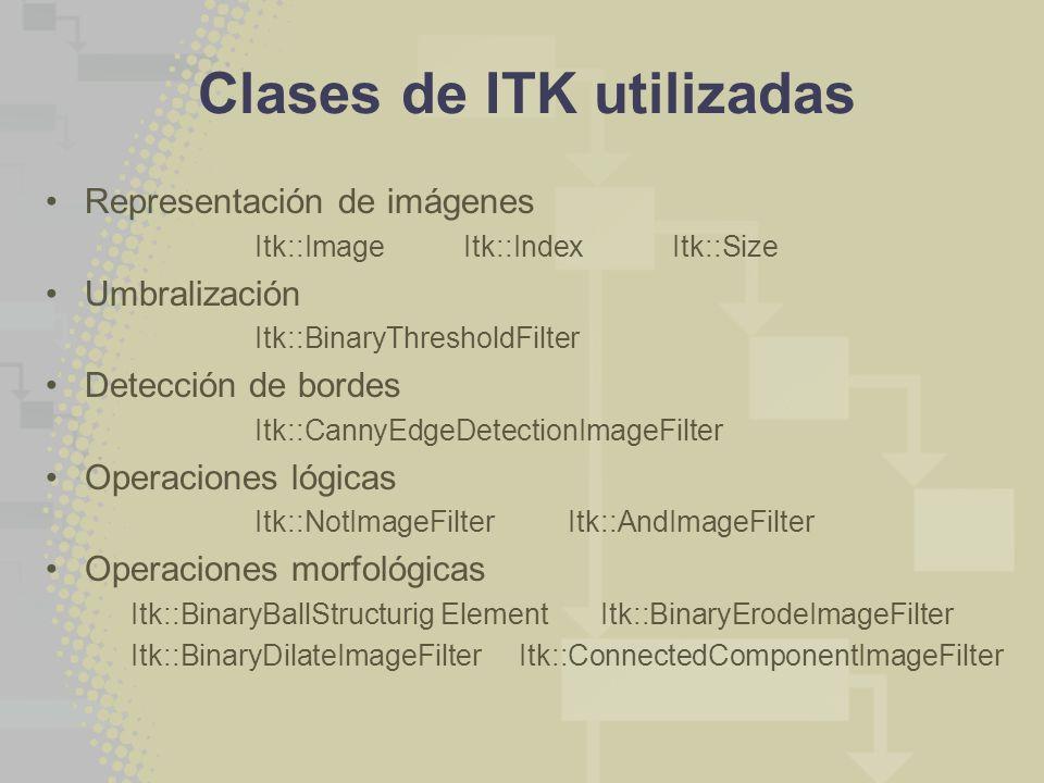 Clases de ITK utilizadas Representación de imágenes Itk::ImageItk::IndexItk::Size Umbralización Itk::BinaryThresholdFilter Detección de bordes Itk::CannyEdgeDetectionImageFilter Operaciones lógicas Itk::NotImageFilter Itk::AndImageFilter Operaciones morfológicas Itk::BinaryBallStructurig Element Itk::BinaryErodeImageFilter Itk::BinaryDilateImageFilter Itk::ConnectedComponentImageFilter