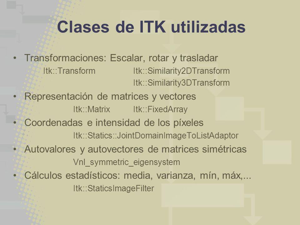 Clases de ITK utilizadas Transformaciones: Escalar, rotar y trasladar Itk::Transform Itk::Similarity2DTransform Itk::Similarity3DTransform Representación de matrices y vectores Itk::MatrixItk::FixedArray Coordenadas e intensidad de los píxeles Itk::Statics::JointDomainImageToListAdaptor Autovalores y autovectores de matrices simétricas Vnl_symmetric_eigensystem Cálculos estadísticos: media, varianza, mín, máx,...