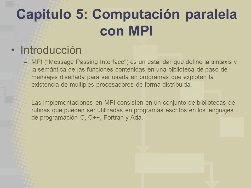 Capitulo 5: Computación paralela con MPI Introducción –MPI ( Message Passing Interface ) es un estándar que define la sintaxis y la semántica de las funciones contenidas en una biblioteca de paso de mensajes diseñada para ser usada en programas que exploten la existencia de múltiples procesadores de forma distribuida.