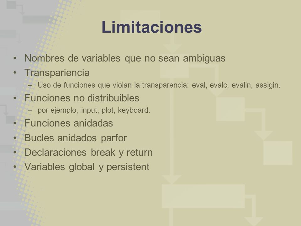 Limitaciones Nombres de variables que no sean ambiguas Transpariencia –Uso de funciones que violan la transparencia: eval, evalc, evalin, assigin. Fun