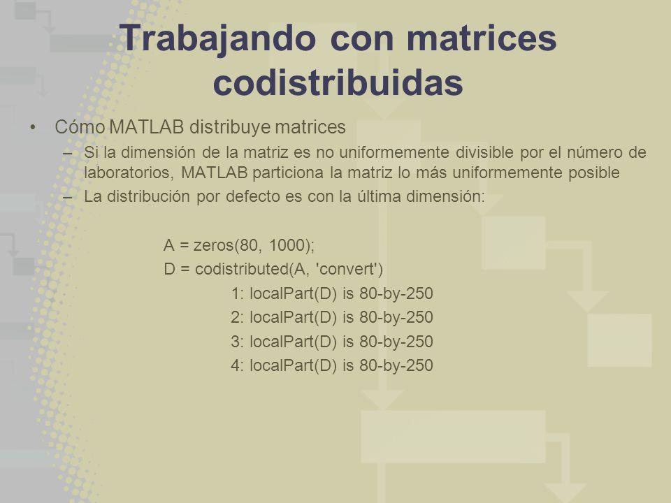 Trabajando con matrices codistribuidas Cómo MATLAB distribuye matrices –Si la dimensión de la matriz es no uniformemente divisible por el número de laboratorios, MATLAB particiona la matriz lo más uniformemente posible –La distribución por defecto es con la última dimensión: A = zeros(80, 1000); D = codistributed(A, convert ) 1: localPart(D) is 80-by-250 2: localPart(D) is 80-by-250 3: localPart(D) is 80-by-250 4: localPart(D) is 80-by-250