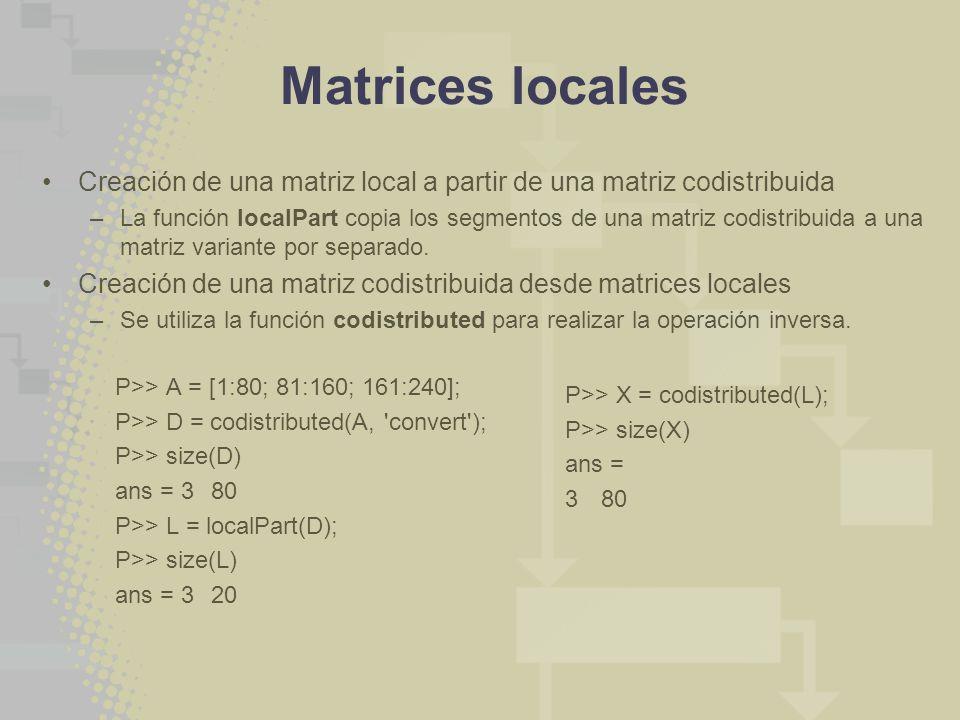 Matrices locales Creación de una matriz local a partir de una matriz codistribuida –La función localPart copia los segmentos de una matriz codistribui