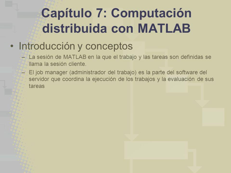 Capítulo 7: Computación distribuida con MATLAB Introducción y conceptos –La sesión de MATLAB en la que el trabajo y las tareas son definidas se llama la sesión cliente.