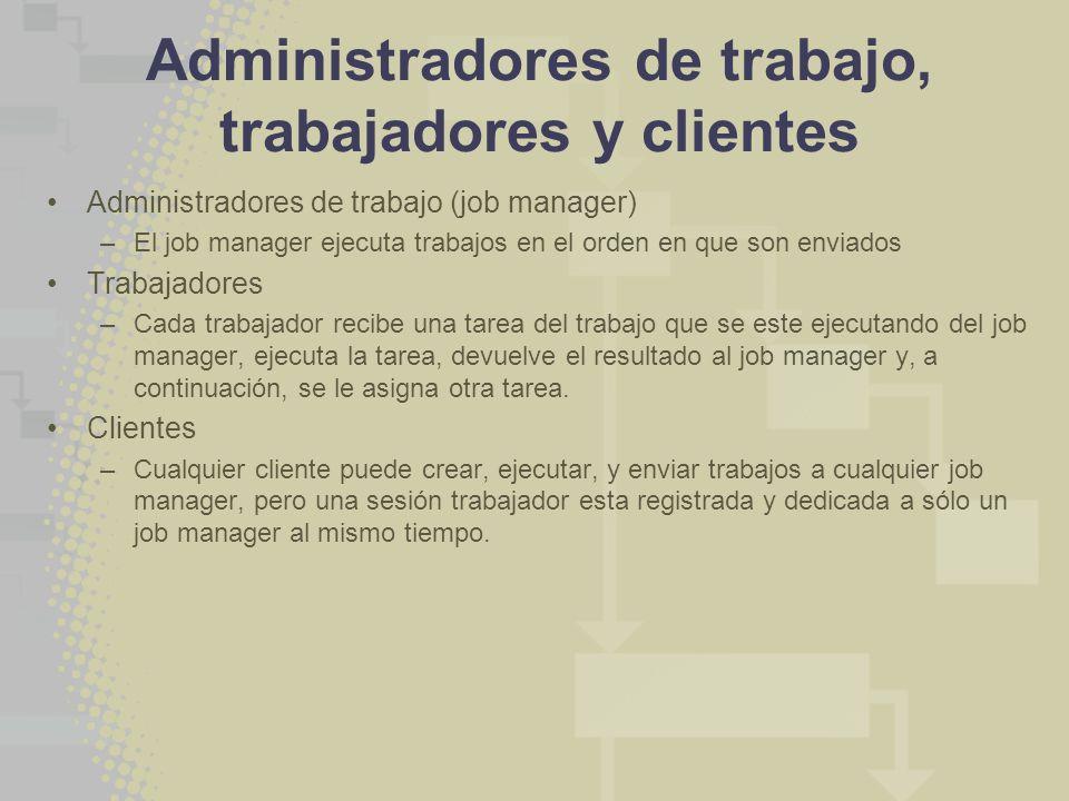 Administradores de trabajo, trabajadores y clientes Administradores de trabajo (job manager) –El job manager ejecuta trabajos en el orden en que son e