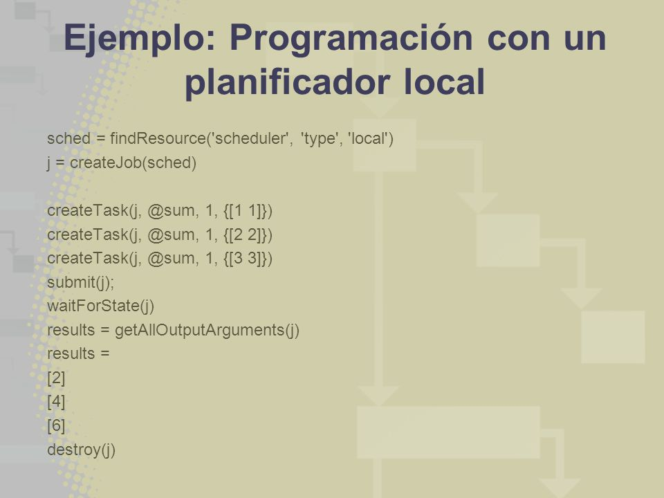 Ejemplo: Programación con un planificador local sched = findResource( scheduler , type , local ) j = createJob(sched) createTask(j, @sum, 1, {[1 1]}) createTask(j, @sum, 1, {[2 2]}) createTask(j, @sum, 1, {[3 3]}) submit(j); waitForState(j) results = getAllOutputArguments(j) results = [2] [4] [6] destroy(j)
