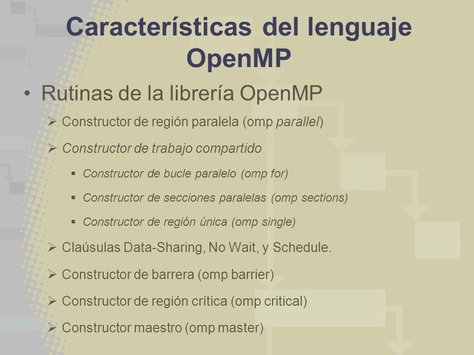 Características del lenguaje OpenMP Rutinas de la librería OpenMP Constructor de región paralela (omp parallel) Constructor de trabajo compartido Constructor de bucle paralelo (omp for) Constructor de secciones paralelas (omp sections) Constructor de región única (omp single) Claúsulas Data-Sharing, No Wait, y Schedule.