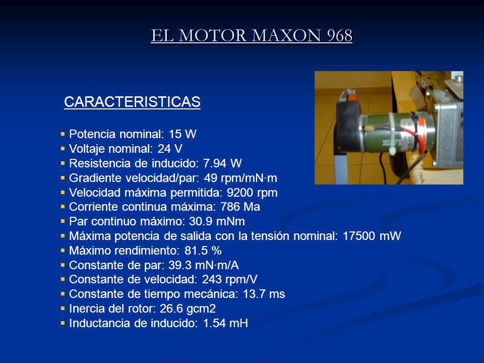 EL MOTOR MAXON 968 Potencia nominal: 15 W Voltaje nominal: 24 V Resistencia de inducido: 7.94 W Gradiente velocidad/par: 49 rpm/mN·m Velocidad máxima permitida: 9200 rpm Corriente continua máxima: 786 Ma Par continuo máximo: 30.9 mNm Máxima potencia de salida con la tensión nominal: 17500 mW Máximo rendimiento: 81.5 % Constante de par: 39.3 mN·m/A Constante de velocidad: 243 rpm/V Constante de tiempo mecánica: 13.7 ms Inercia del rotor: 26.6 gcm2 Inductancia de inducido: 1.54 mH CARACTERISTICAS
