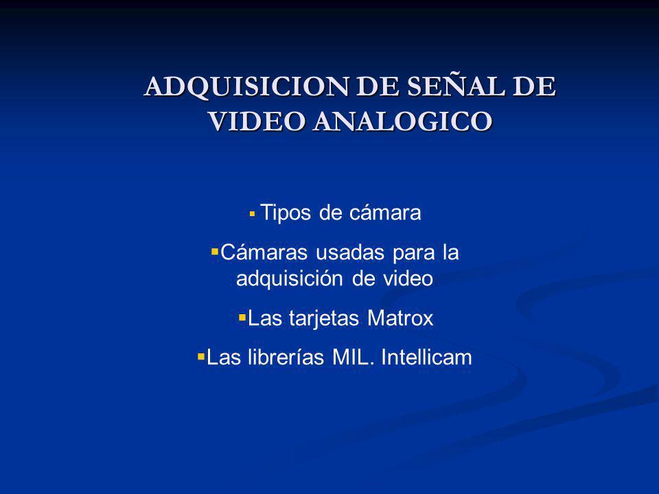 ADQUISICION DE SEÑAL DE VIDEO ANALOGICO Tipos de cámara Cámaras usadas para la adquisición de video Las tarjetas Matrox Las librerías MIL.