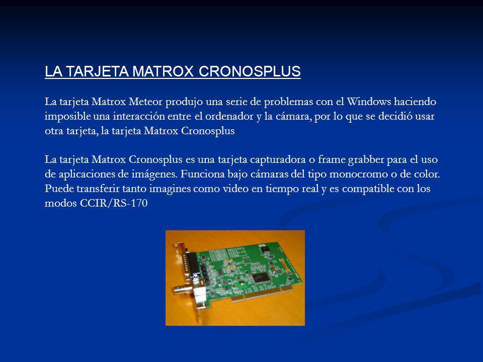 LA TARJETA MATROX CRONOSPLUS La tarjeta Matrox Meteor produjo una serie de problemas con el Windows haciendo imposible una interacción entre el ordenador y la cámara, por lo que se decidió usar otra tarjeta, la tarjeta Matrox Cronosplus La tarjeta Matrox Cronosplus es una tarjeta capturadora o frame grabber para el uso de aplicaciones de imágenes.