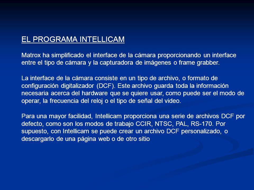 EL PROGRAMA INTELLICAM Matrox ha simplificado el interface de la cámara proporcionando un interface entre el tipo de cámara y la capturadora de imágenes o frame grabber.