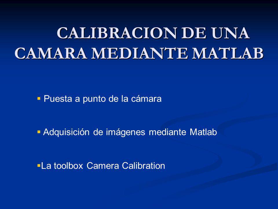 CALIBRACION DE UNA CAMARA MEDIANTE MATLAB Puesta a punto de la cámara Adquisición de imágenes mediante Matlab La toolbox Camera Calibration