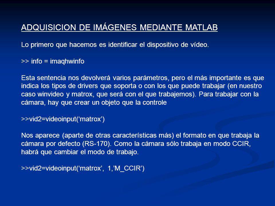 ADQUISICION DE IMÁGENES MEDIANTE MATLAB Lo primero que hacemos es identificar el dispositivo de vídeo. >> info = imaqhwinfo Esta sentencia nos devolve