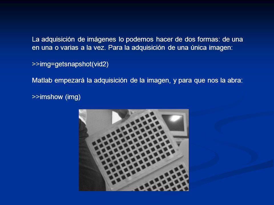 La adquisición de imágenes lo podemos hacer de dos formas: de una en una o varias a la vez. Para la adquisición de una única imagen: >>img=getsnapshot