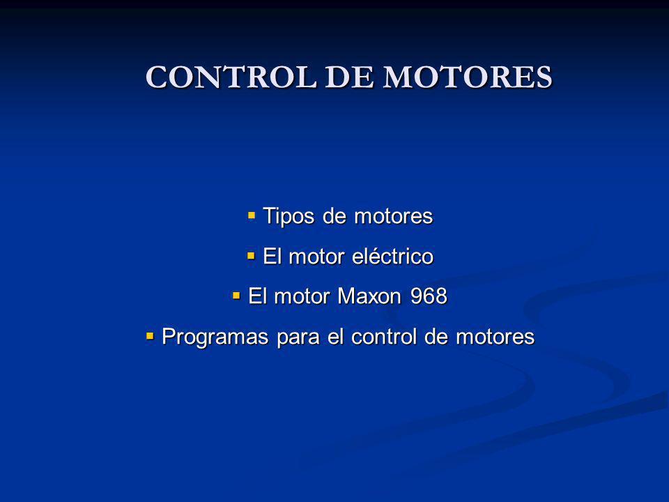 CONTROL DE MOTORES Tipos de motores El motor eléctrico El motor eléctrico El motor Maxon 968 El motor Maxon 968 Programas para el control de motores Programas para el control de motores