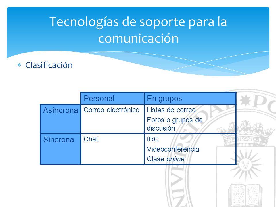 Tecnologías de soporte para la comunicación Clasificación PersonalEn grupos Asíncrona Correo electrónicoListas de correo Foros o grupos de discusión Síncrona ChatIRC Videoconferencia Clase online