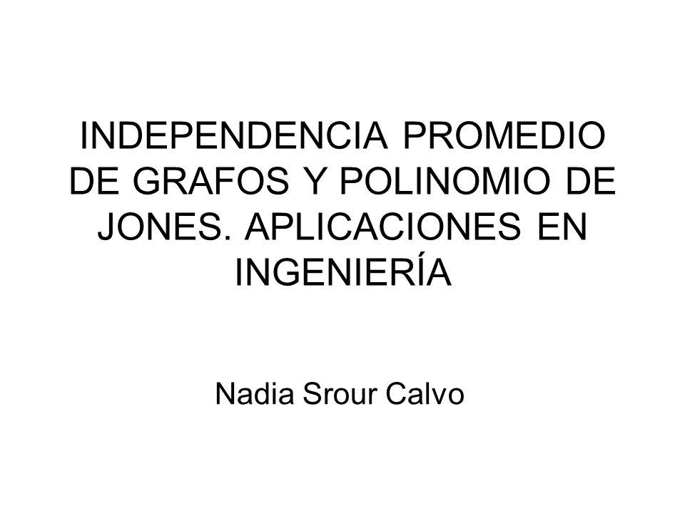 INDEPENDENCIA PROMEDIO DE GRAFOS Y POLINOMIO DE JONES. APLICACIONES EN INGENIERÍA Nadia Srour Calvo