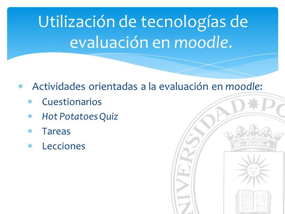 Utilización de tecnologías de evaluación en moodle. Actividades orientadas a la evaluación en moodle: Cuestionarios Hot Potatoes Quiz Tareas Lecciones