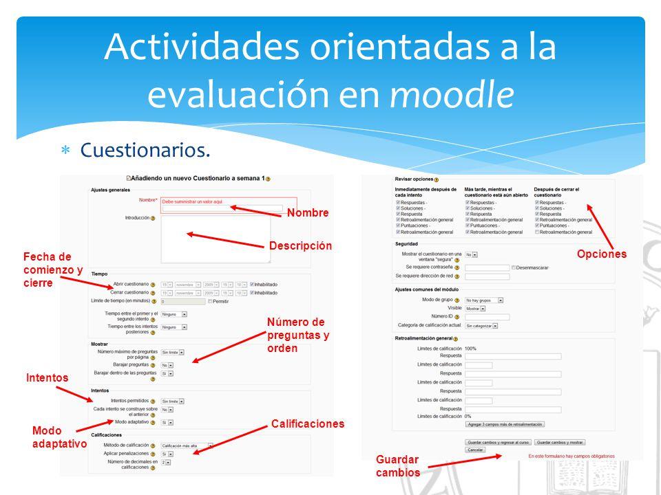 Actividades orientadas a la evaluación en moodle Cuestionarios. Nombre Descripción Fecha de comienzo y cierre Número de preguntas y orden Opciones Int
