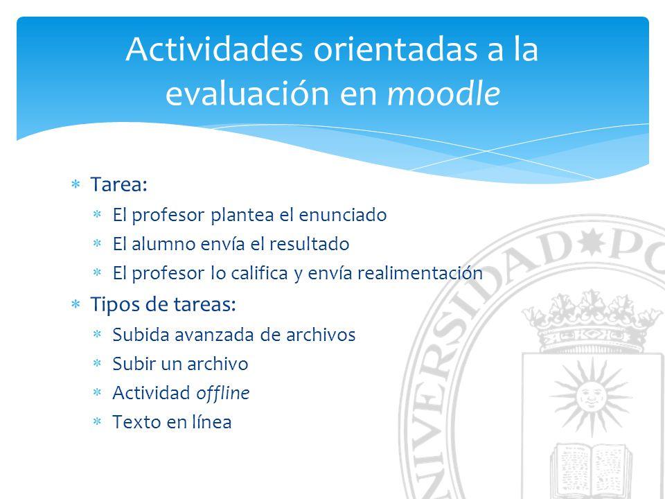 Actividades orientadas a la evaluación en moodle Tarea: El profesor plantea el enunciado El alumno envía el resultado El profesor lo califica y envía