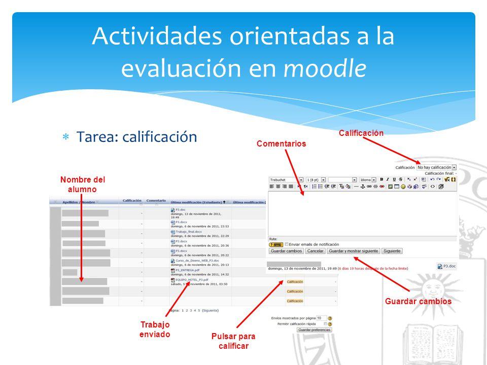 Actividades orientadas a la evaluación en moodle Tarea: calificación Nombre del alumno Trabajo enviado Pulsar para calificar Calificación Comentarios