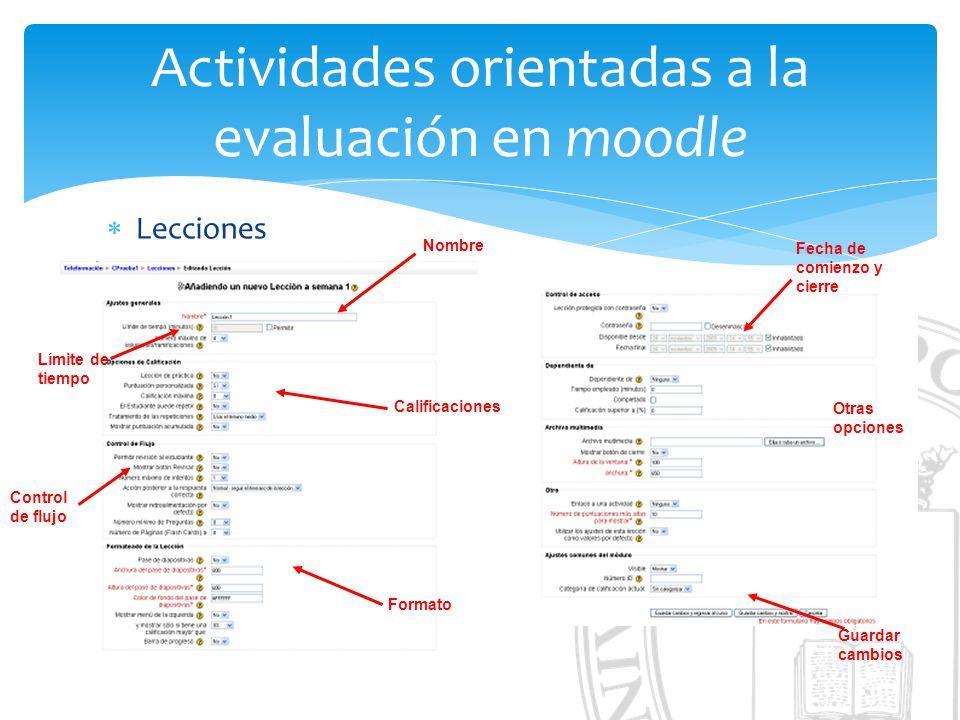 Actividades orientadas a la evaluación en moodle Lecciones Nombre Calificaciones Control de flujo Formato Límite de tiempo Fecha de comienzo y cierre