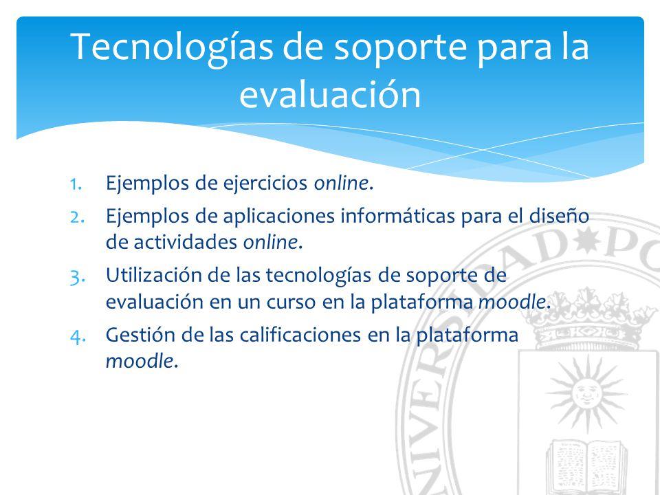 Tecnologías de soporte para la evaluación 1.Ejemplos de ejercicios online. 2.Ejemplos de aplicaciones informáticas para el diseño de actividades onlin