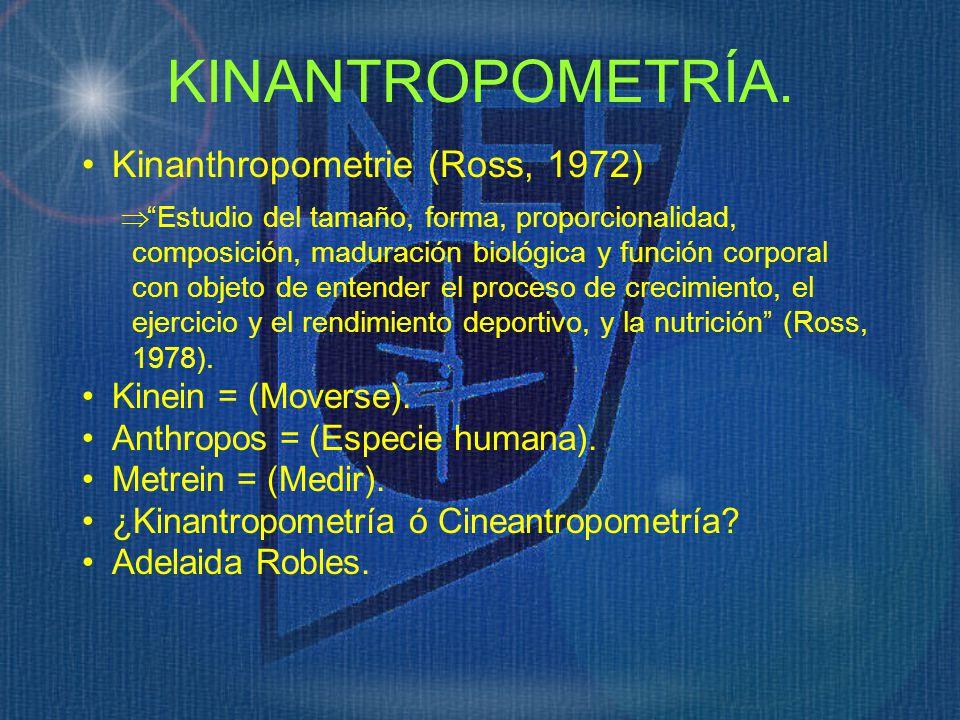 KINANTROPOMETRÍA. Kinanthropometrie (Ross, 1972) Estudio del tamaño, forma, proporcionalidad, composición, maduración biológica y función corporal con