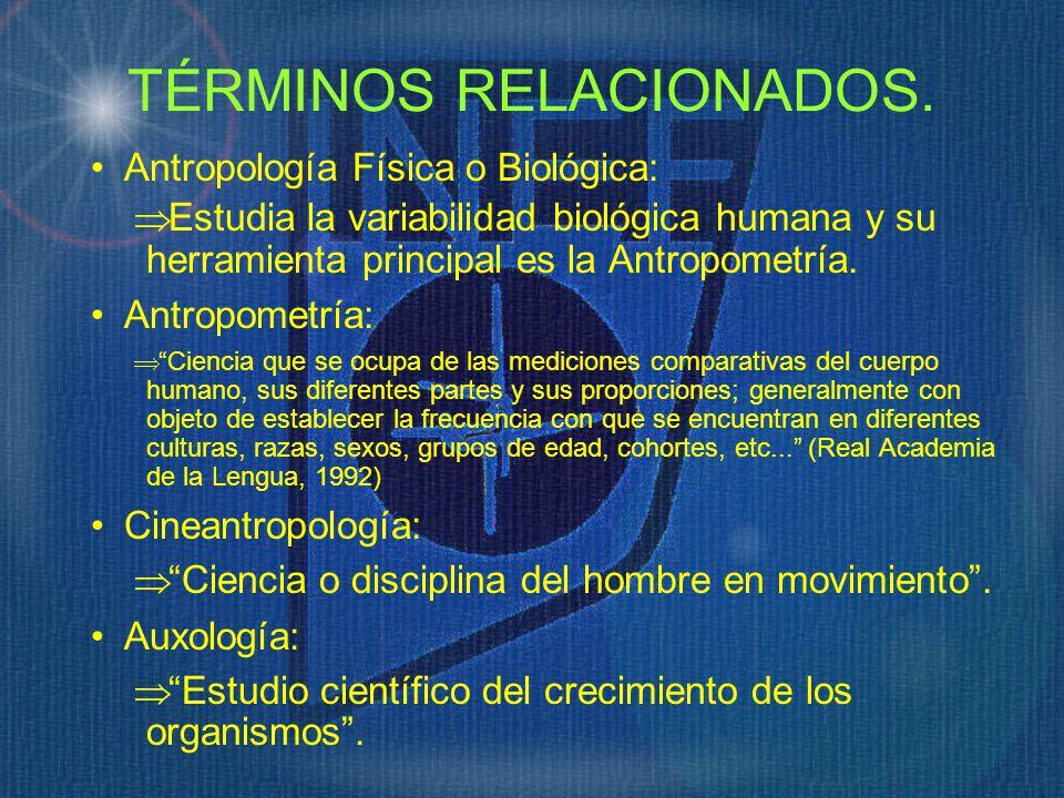 TÉRMINOS RELACIONADOS. Antropología Física o Biológica: Estudia la variabilidad biológica humana y su herramienta principal es la Antropometría. Antro