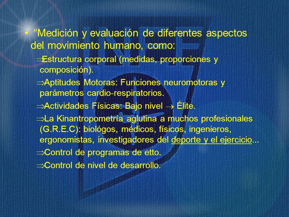Medición y evaluación de diferentes aspectos del movimiento humano, como: Estructura corporal (medidas, proporciones y composición). Aptitudes Motoras