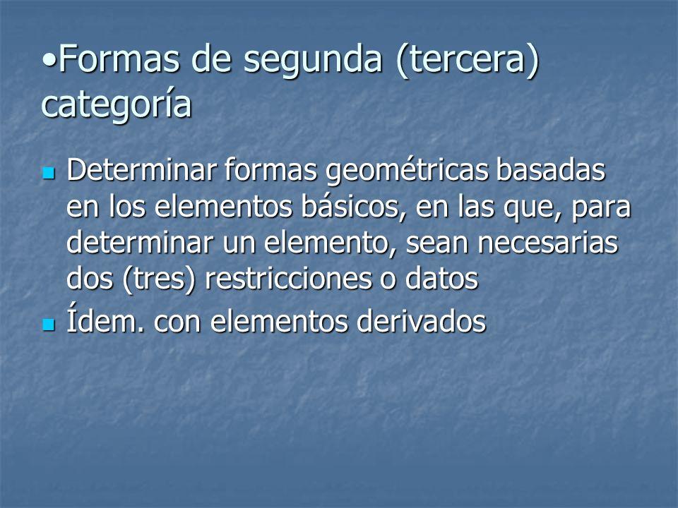 Formas de segunda (tercera) categoríaFormas de segunda (tercera) categoría Determinar formas geométricas basadas en los elementos básicos, en las que, para determinar un elemento, sean necesarias dos (tres) restricciones o datos Determinar formas geométricas basadas en los elementos básicos, en las que, para determinar un elemento, sean necesarias dos (tres) restricciones o datos Ídem.
