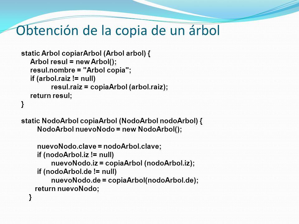 Obtención de la copia de un árbol static Arbol copiarArbol (Arbol arbol) { Arbol resul = new Arbol(); resul.nombre = Arbol copia ; if (arbol.raiz != null) resul.raiz = copiaArbol (arbol.raiz); return resul; } static NodoArbol copiaArbol (NodoArbol nodoArbol) { NodoArbol nuevoNodo = new NodoArbol(); nuevoNodo.clave = nodoArbol.clave; if (nodoArbol.iz != null) nuevoNodo.iz = copiaArbol (nodoArbol.iz); if (nodoArbol.de != null) nuevoNodo.de = copiaArbol(nodoArbol.de); return nuevoNodo; }