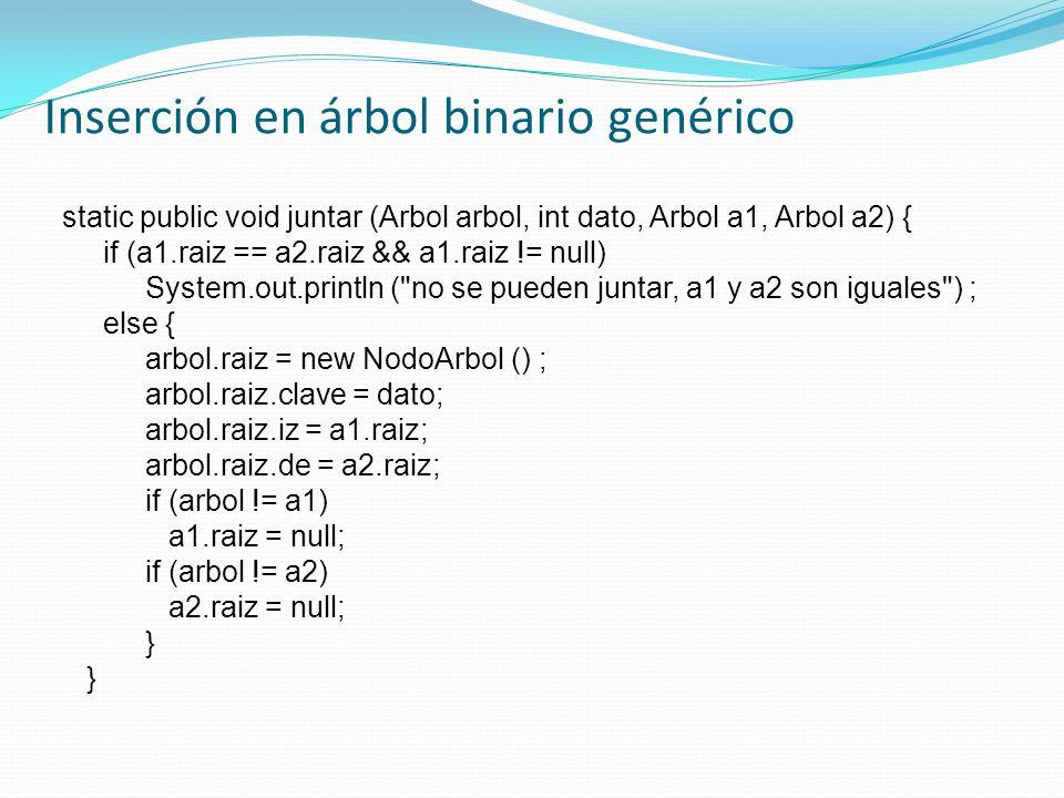 Inserción en árbol binario genérico static public void juntar (Arbol arbol, int dato, Arbol a1, Arbol a2) { if (a1.raiz == a2.raiz && a1.raiz != null) System.out.println ( no se pueden juntar, a1 y a2 son iguales ) ; else { arbol.raiz = new NodoArbol () ; arbol.raiz.clave = dato; arbol.raiz.iz = a1.raiz; arbol.raiz.de = a2.raiz; if (arbol != a1) a1.raiz = null; if (arbol != a2) a2.raiz = null; }