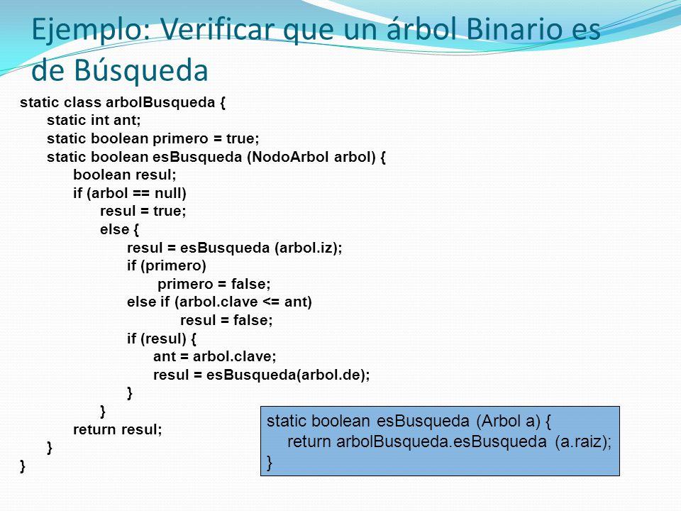 Ejemplo: Verificar que un árbol Binario es de Búsqueda static class arbolBusqueda { static int ant; static boolean primero = true; static boolean esBusqueda (NodoArbol arbol) { boolean resul; if (arbol == null) resul = true; else { resul = esBusqueda (arbol.iz); if (primero) primero = false; else if (arbol.clave <= ant) resul = false; if (resul) { ant = arbol.clave; resul = esBusqueda(arbol.de); } return resul; } static boolean esBusqueda (Arbol a) { return arbolBusqueda.esBusqueda (a.raiz); }