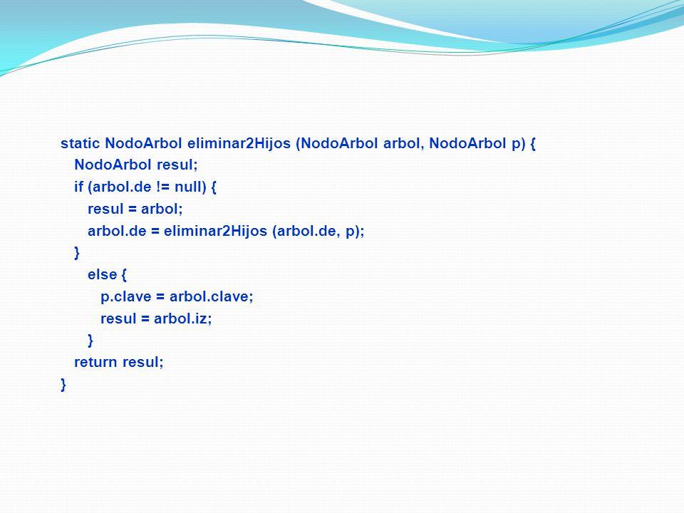 static NodoArbol eliminar2Hijos (NodoArbol arbol, NodoArbol p) { NodoArbol resul; if (arbol.de != null) { resul = arbol; arbol.de = eliminar2Hijos (ar