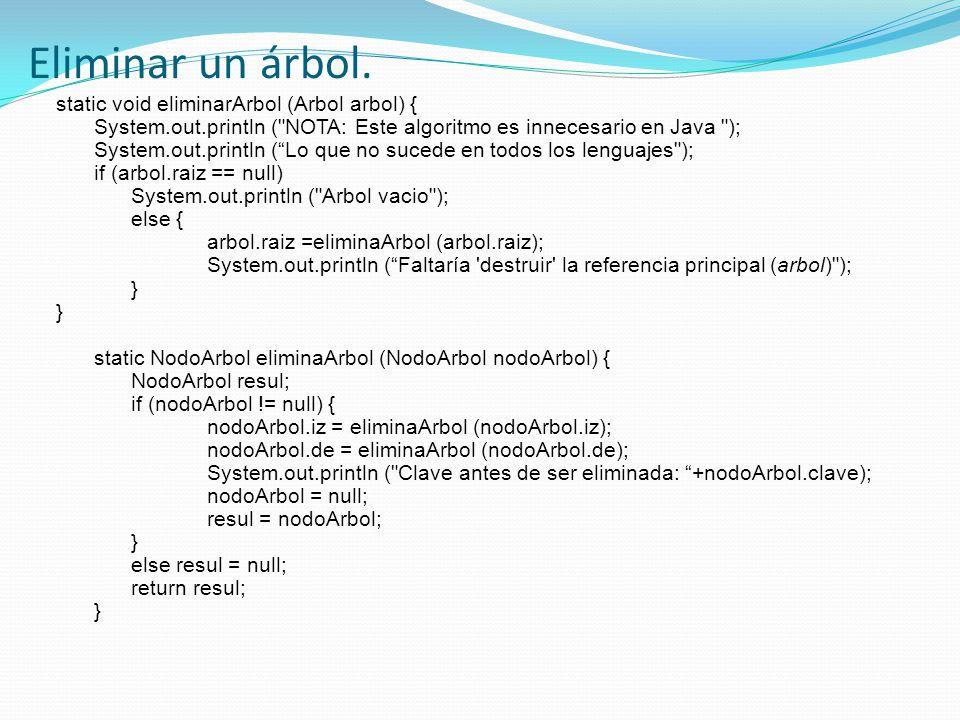 static void eliminarArbol (Arbol arbol) { System.out.println ( NOTA: Este algoritmo es innecesario en Java ); System.out.println (Lo que no sucede en todos los lenguajes ); if (arbol.raiz == null) System.out.println ( Arbol vacio ); else { arbol.raiz =eliminaArbol (arbol.raiz); System.out.println (Faltaría destruir la referencia principal (arbol) ); } static NodoArbol eliminaArbol (NodoArbol nodoArbol) { NodoArbol resul; if (nodoArbol != null) { nodoArbol.iz = eliminaArbol (nodoArbol.iz); nodoArbol.de = eliminaArbol (nodoArbol.de); System.out.println ( Clave antes de ser eliminada: +nodoArbol.clave); nodoArbol = null; resul = nodoArbol; } else resul = null; return resul; } Eliminar un árbol.