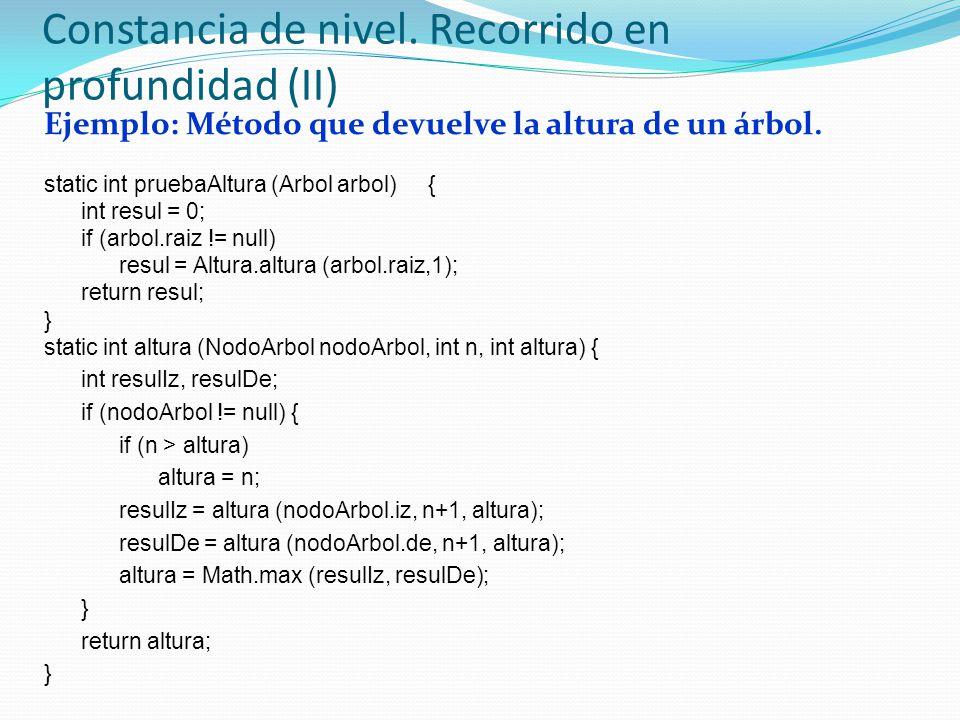 Ejemplo: Método que devuelve la altura de un árbol. static int pruebaAltura (Arbol arbol) { int resul = 0; if (arbol.raiz != null) resul = Altura.altu