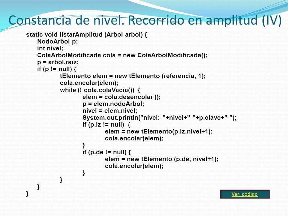 static void listarAmplitud (Arbol arbol) { NodoArbol p; int nivel; ColaArbolModificada cola = new ColaArbolModificada(); p = arbol.raiz; if (p != null) { tElemento elem = new tElemento (referencia, 1); cola.encolar(elem); while (.