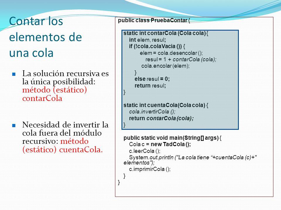 Contar los elementos de una cola public class PruebaContar { static int contarCola (Cola cola){ int elem, resul; if (!cola.colaVacia ()) { elem = cola.desencolar (); resul = 1 + contarCola (cola); cola.encolar (elem); } else resul = 0; return resul; } static int cuentaCola(Cola cola) { cola.invertirCola (); return contarCola (cola); } public static void main(String[] args) { Cola c = new TadCola (); c.leerCola (); System.out.println ( La cola tiene +cuentaCola (c)+ elementos ); c.imprimirCola (); } La solución recursiva es la única posibilidad: método (estático) contarCola Necesidad de invertir la cola fuera del módulo recursivo: método (estático) cuentaCola.